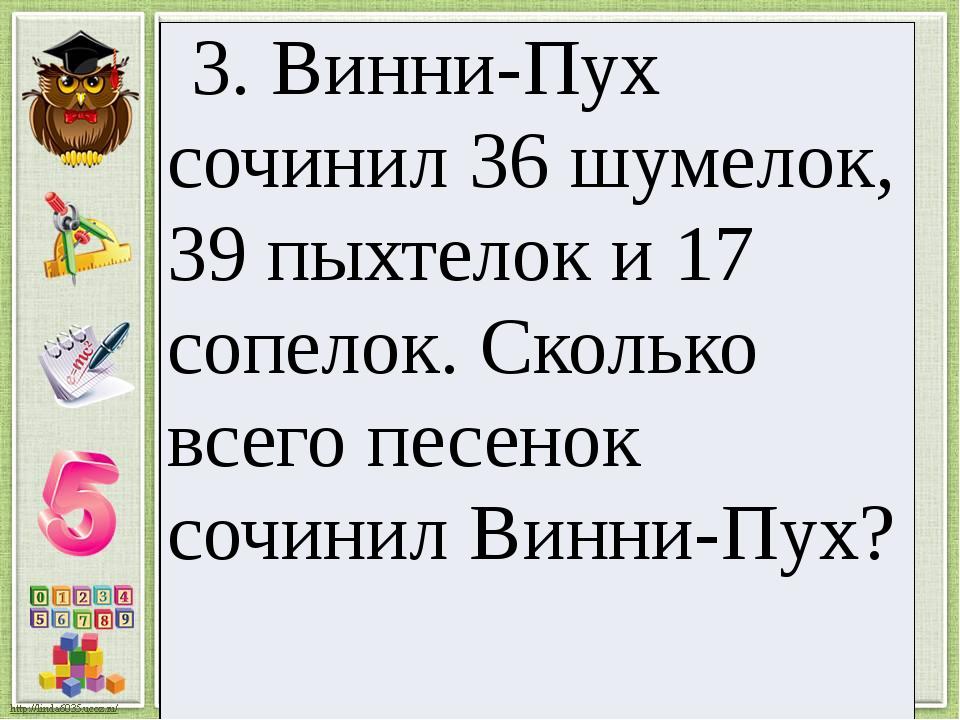 3.Винни-Пухсочинил 36шумелок, 39пыхтелоки 17 сопелок.Сколько всего песенок со...