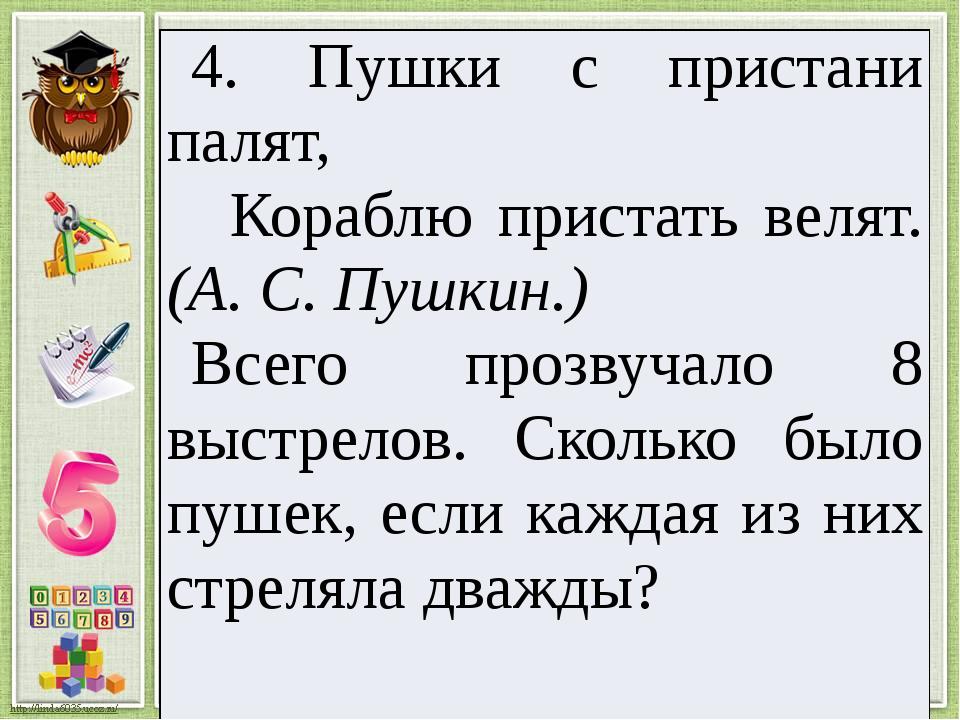 4. Пушки с пристани палят, Кораблю пристать велят.(А. С. Пушкин.) Всего прозв...