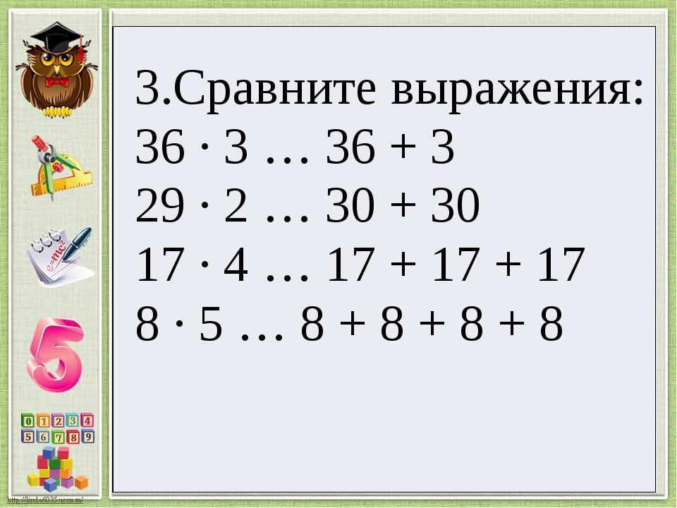 3.Сравнитевыражения: 36 · 3 … 36 + 3 29· 2 … 30 + 30 17 · 4 … 17 + 17 + 17 8·...