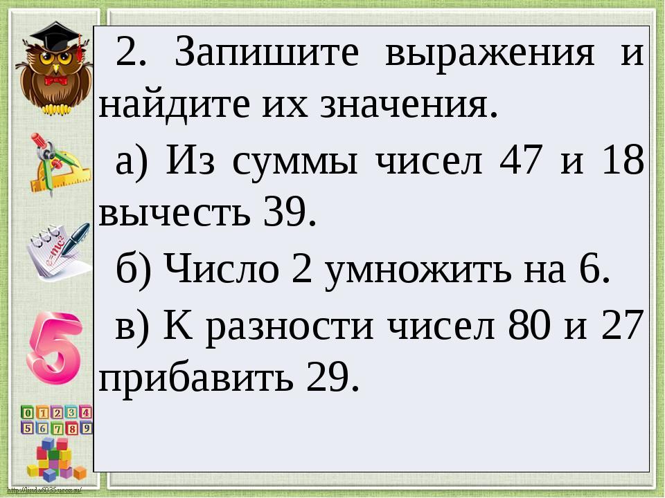 2. Запишите выражения и найдите их значения. а) Из суммы чисел 47 и 18 вычест...