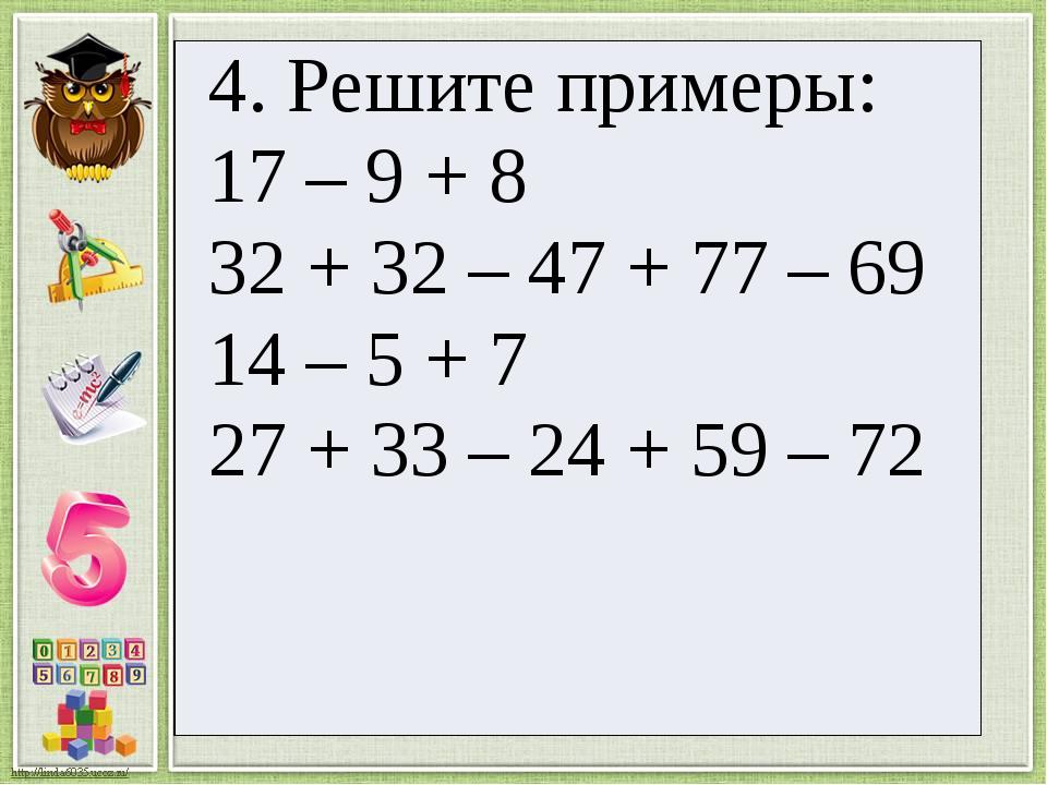 4. Решите примеры: 17 – 9 + 8 32+ 32 – 47 + 77 – 69 14 – 5 + 7 27+ 33 – 24 +...