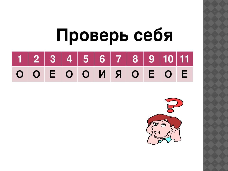 Проверь себя 1 2 3 4 5 6 7 8 9 10 11 О О Е О О И Я О Е О Е