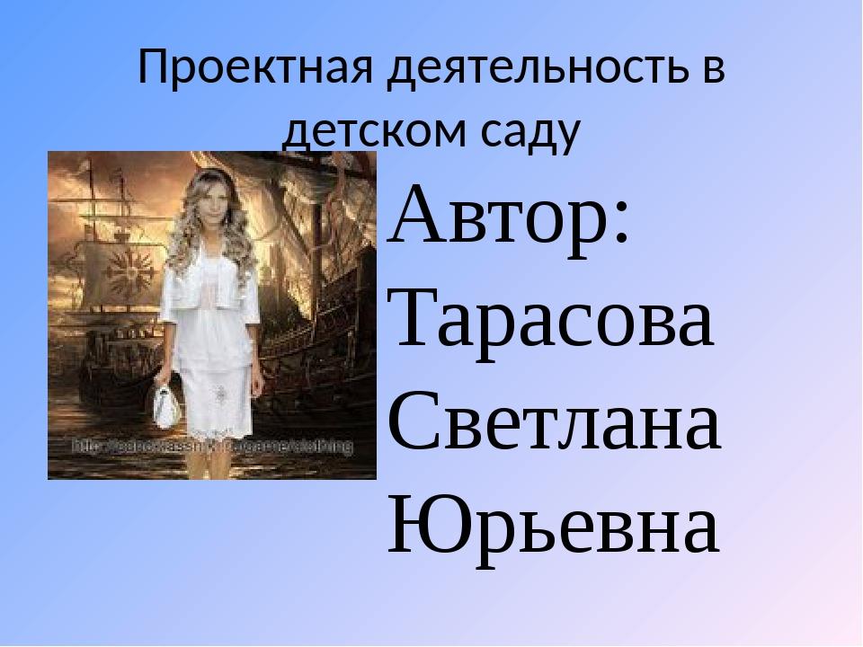 Проектная деятельность в детском саду Автор: Тарасова Светлана Юрьевна