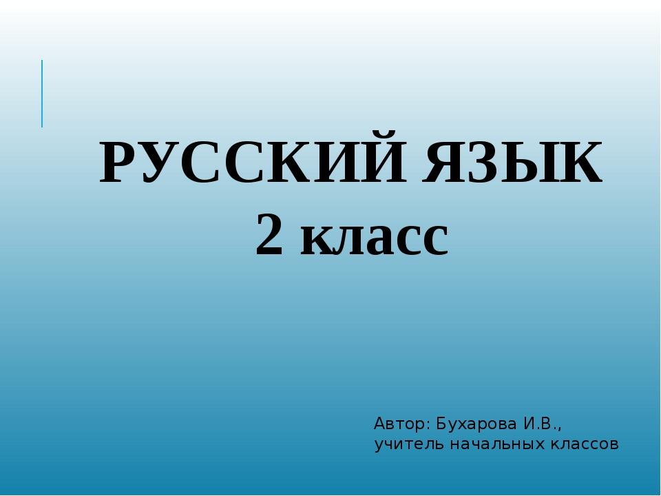 РУССКИЙ ЯЗЫК 2 класс Автор: Бухарова И.В., учитель начальных классов