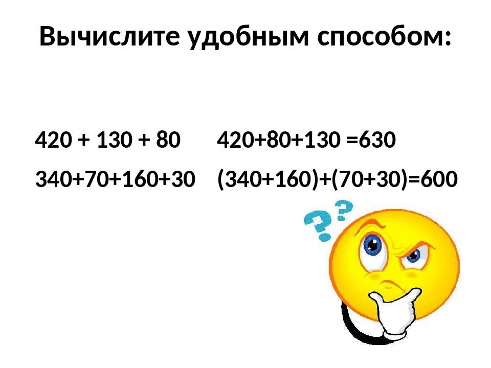 Вычислите удобным способом: 420 + 130 + 80 340+70+160+30 420+80+130 =630 (340...