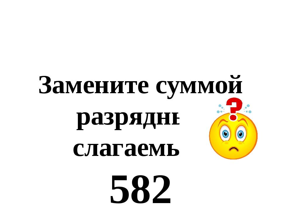 Замените суммой разрядных слагаемых: 582 904