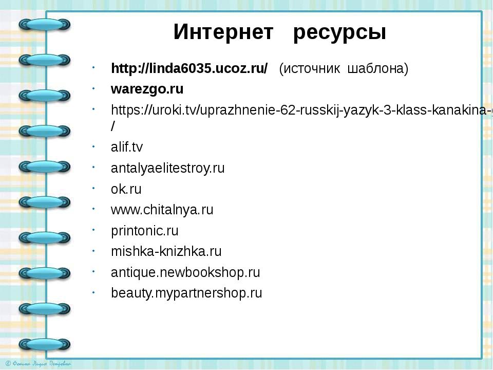 Интернет ресурсы http://linda6035.ucoz.ru/ (источник шаблона) warezgo.ru http...