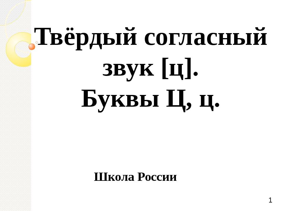 Твёрдый согласный звук [ц]. Буквы Ц, ц. Школа России