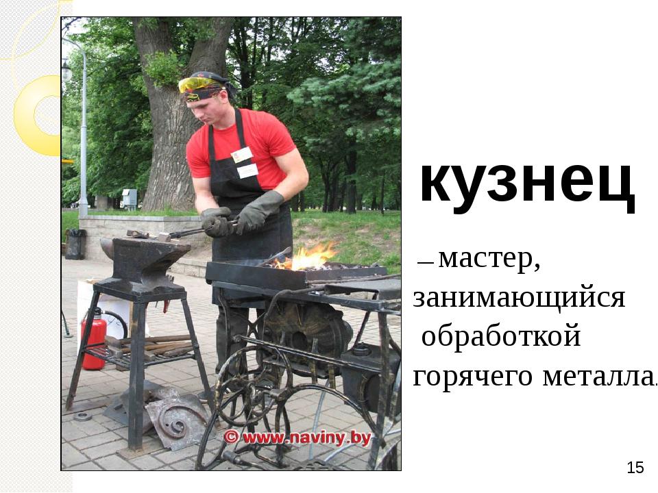 кузнец — мастер, занимающийся обработкой горячегометалла.