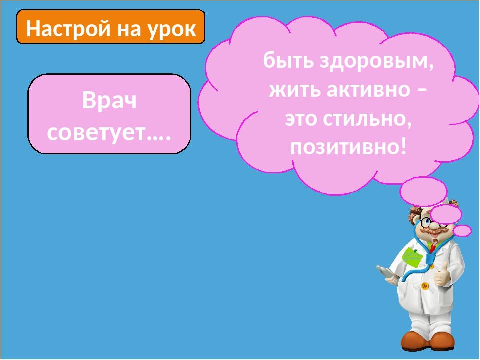 Настрой на урок Врач советует…. быть здоровым, жить активно – это стильно, по...