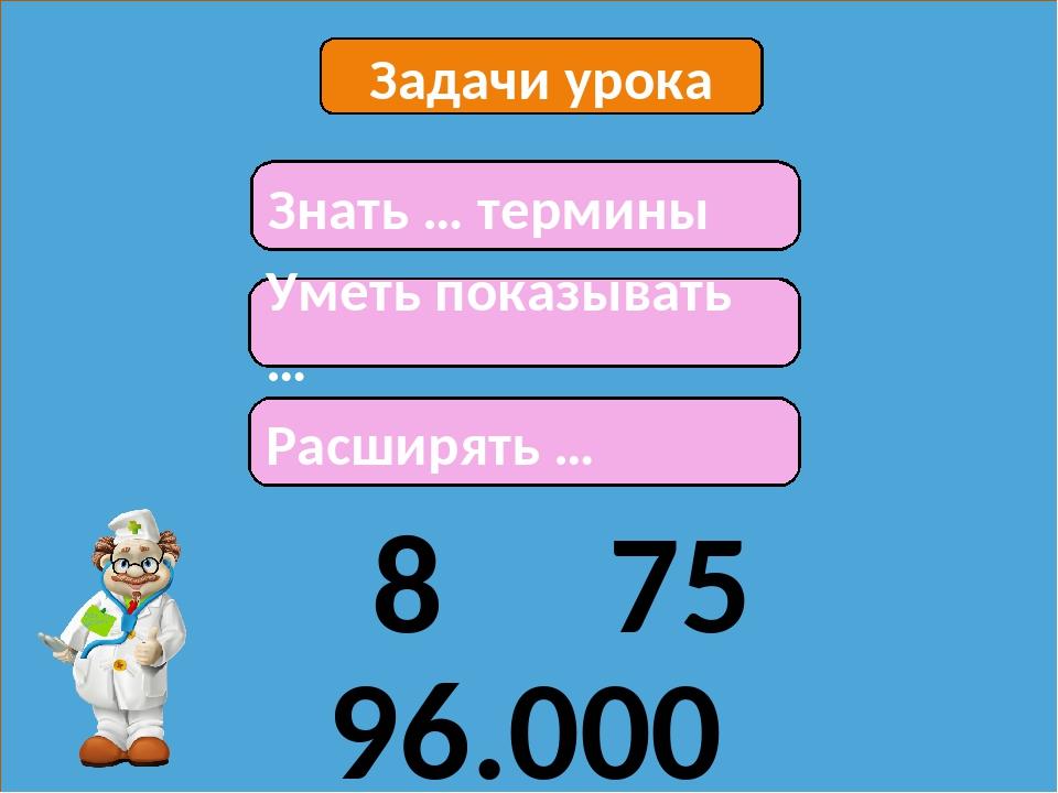 Задачи урока Знать … термины Уметь показывать … Расширять … 8 75 96.000